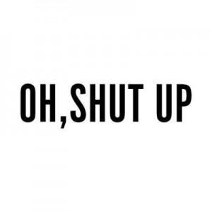 shut up oh