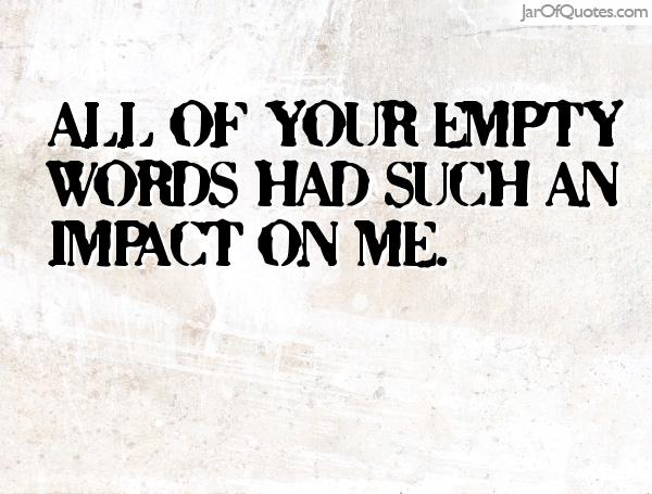 all your empty words had an impact