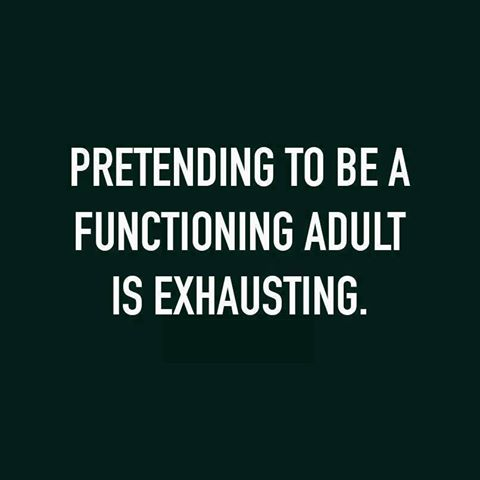 pretending to be a functioning adult exhausting